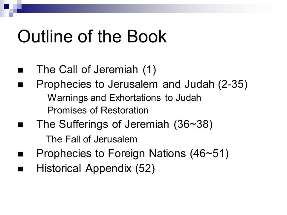 Outline of the Book The Call of Jeremiah (1) Prophecies to Jerusalem and Judah (2-35) Warnings and Exhortations to Judah Promises of Restoration The Sufferings of Jeremiah (36~38) The Fall of Jerusalem Prophecies to Foreign Nations (46~51) Historical Appendix (52)