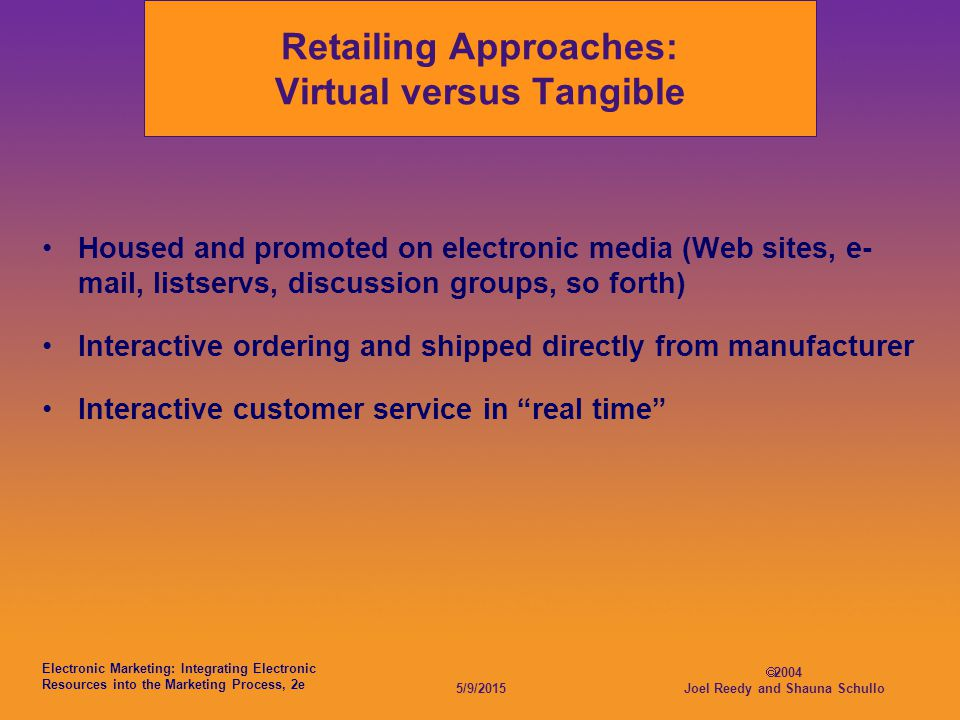 Electronic Marketing: Integrating Electronic Resources into the Marketing Process, 2e 5/9/2015  2004 Joel Reedy and Shauna Schullo Retailing Approaches: Virtual versus Tangible Housed and promoted on electronic media (Web sites, e- mail, listservs, discussion groups, so forth) Interactive ordering and shipped directly from manufacturer Interactive customer service in real time