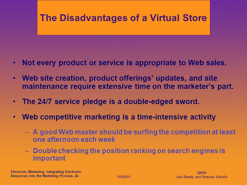 Electronic Marketing: Integrating Electronic Resources into the Marketing Process, 2e 5/9/2015  2004 Joel Reedy and Shauna Schullo The Disadvantages of a Virtual Store Not every product or service is appropriate to Web sales.