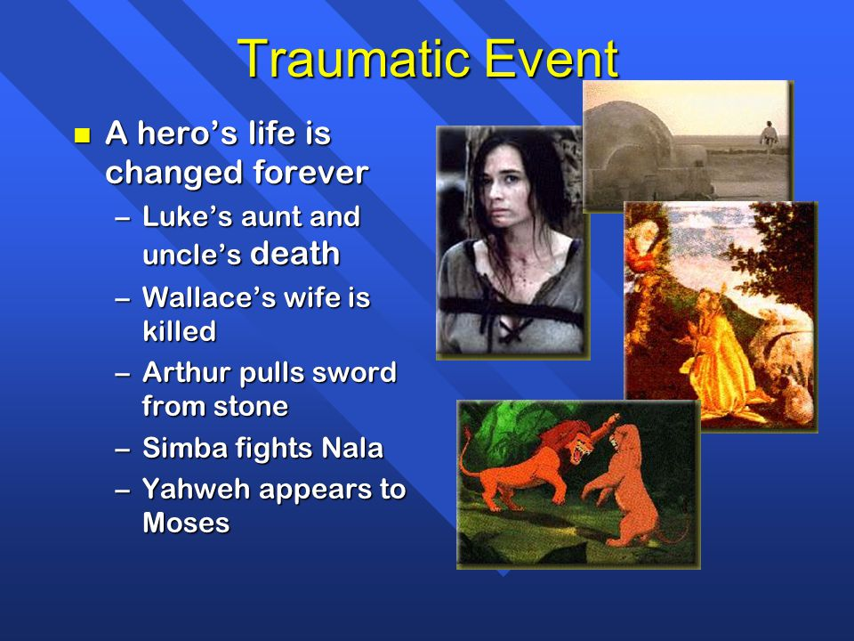 Traumatic Event n A hero's life is changed forever –Luke's aunt and uncle's death –Wallace's wife is killed –Arthur pulls sword from stone –Simba fights Nala –Yahweh appears to Moses