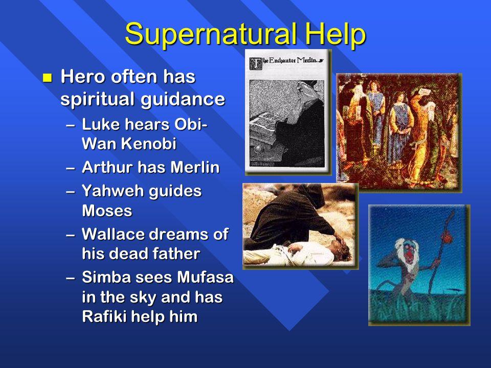 Supernatural Help n Hero often has spiritual guidance –Luke hears Obi- Wan Kenobi –Arthur has Merlin –Yahweh guides Moses –Wallace dreams of his dead father –Simba sees Mufasa in the sky and has Rafiki help him