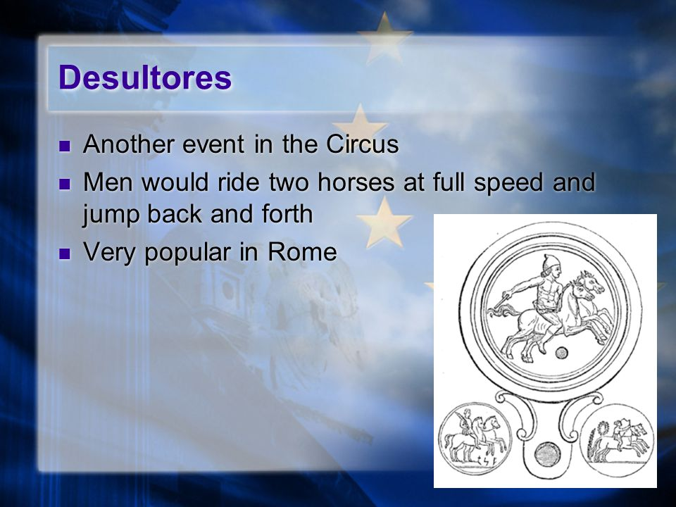 Desultores Another event in the Circus Men would ride two horses at full speed and jump back and forth Very popular in Rome Another event in the Circus Men would ride two horses at full speed and jump back and forth Very popular in Rome