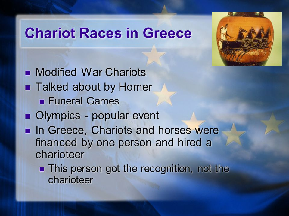 Chariot Races in Greece Modified War Chariots Talked about by Homer Funeral Games Olympics - popular event In Greece, Chariots and horses were financed by one person and hired a charioteer This person got the recognition, not the charioteer Modified War Chariots Talked about by Homer Funeral Games Olympics - popular event In Greece, Chariots and horses were financed by one person and hired a charioteer This person got the recognition, not the charioteer
