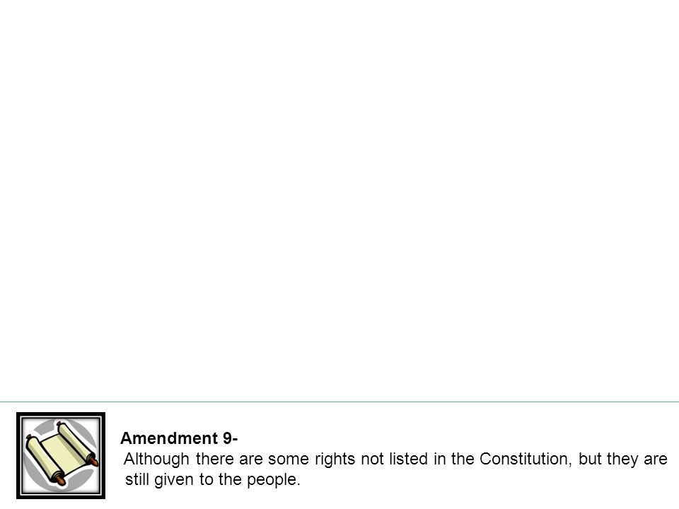Amendment 9- Although there are some rights not listed in the Constitution, but they are still given to the people.