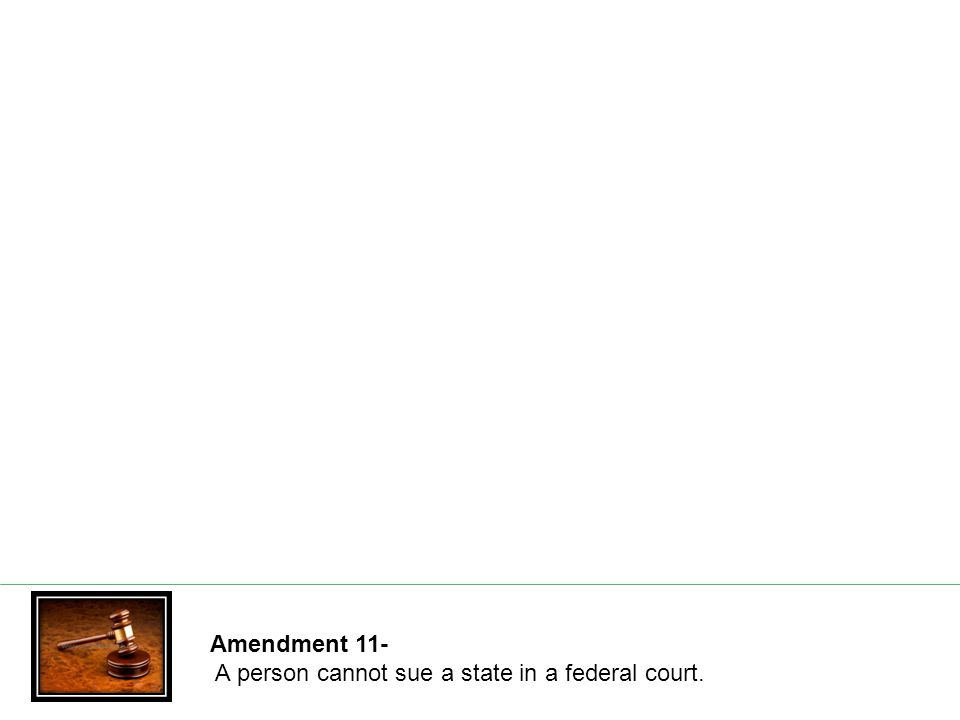 Amendment 11- A person cannot sue a state in a federal court.