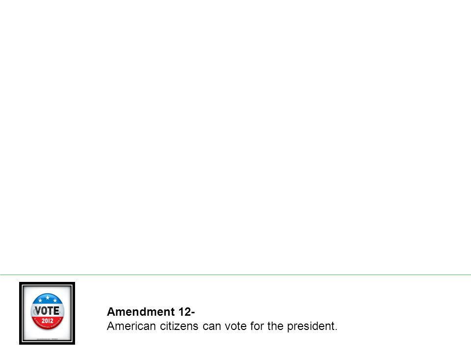 Amendment 12- American citizens can vote for the president.