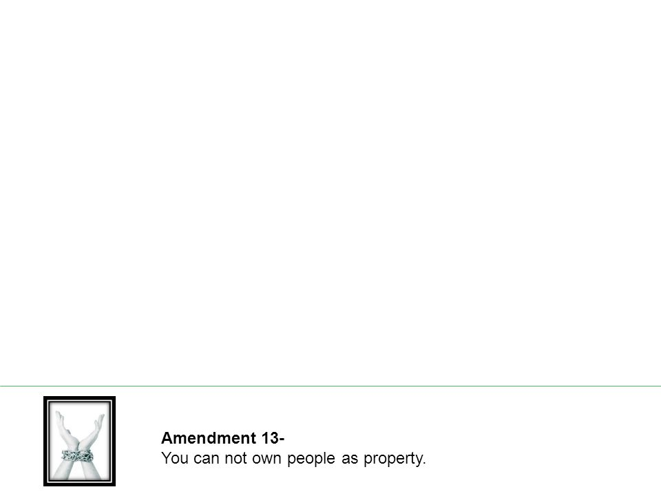 Amendment 13- You can not own people as property.