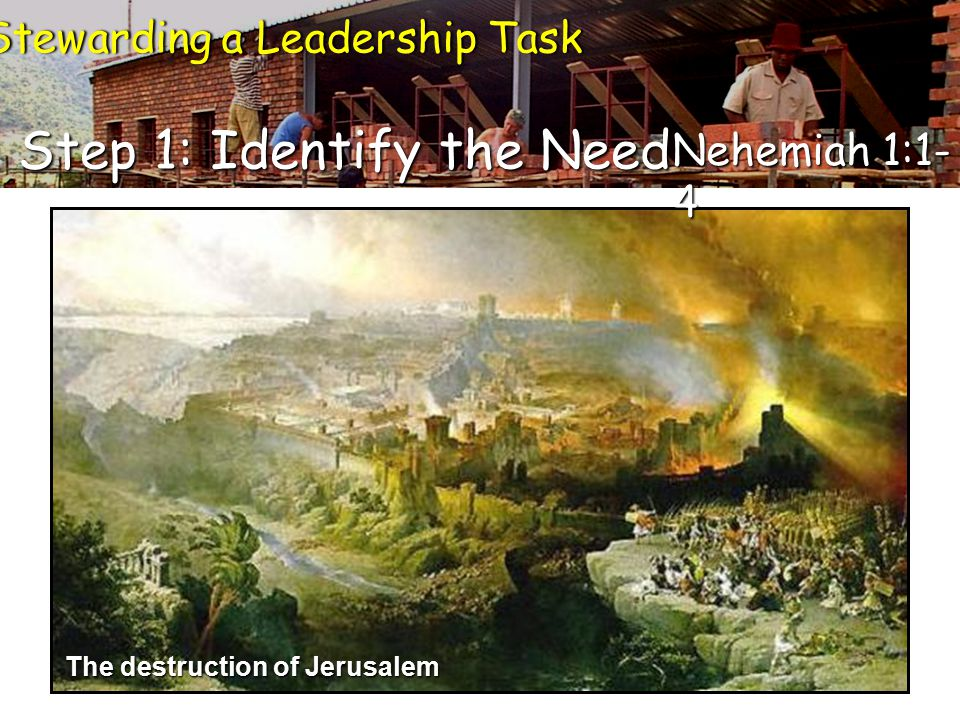 Step 1: Identify the Need Stewarding a Leadership TaskStewarding a Leadership Task Nehemiah 1:1- 4 The destruction of Jerusalem