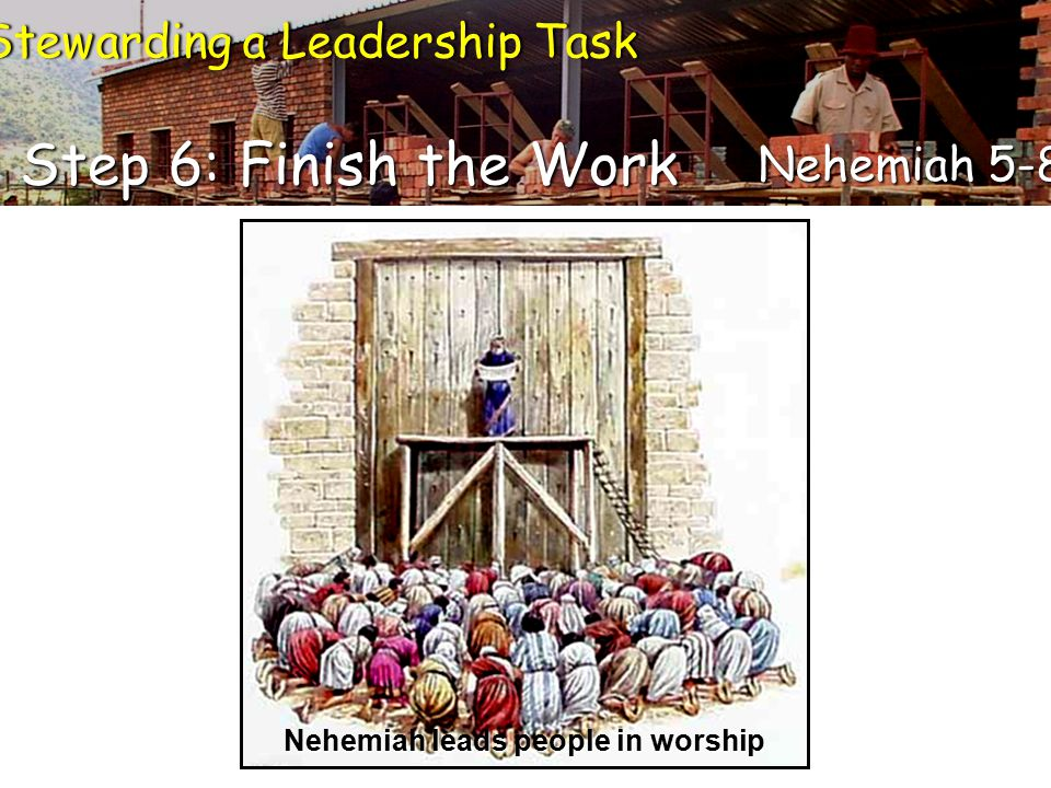 Stewarding a Leadership TaskStewarding a Leadership Task Step 6: Finish the Work Nehemiah 5-8 Nehemiah leads people in worship