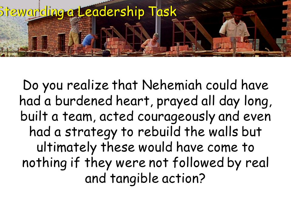 Do you realize that Nehemiah could have had a burdened heart, prayed all day long, built a team, acted courageously and even had a strategy to rebuild the walls but ultimately these would have come to nothing if they were not followed by real and tangible action.