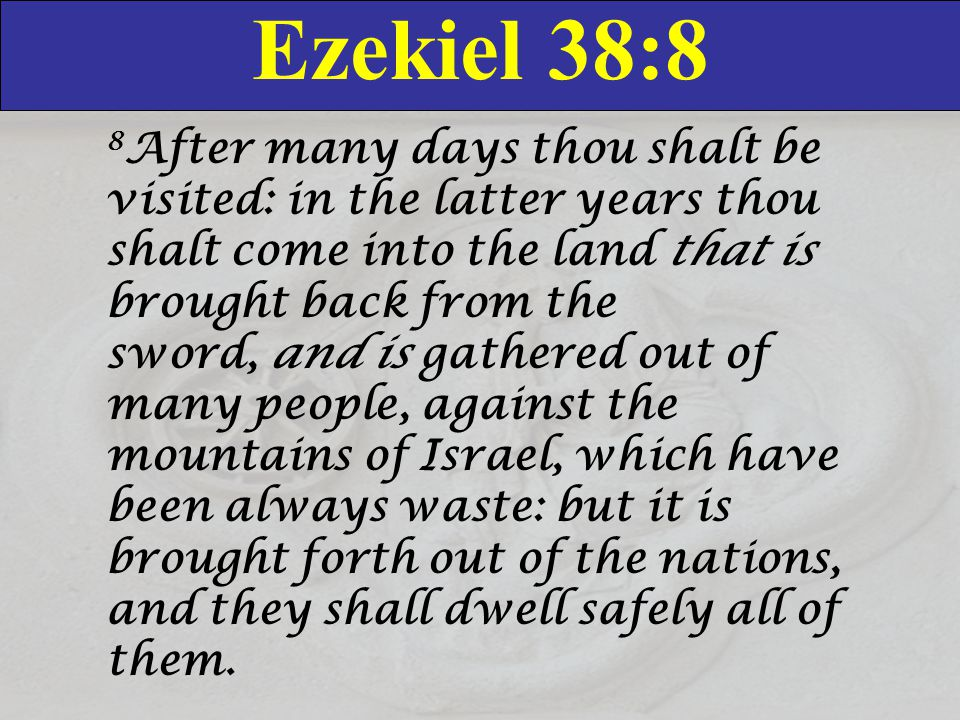 Ezekiel 38:8 8 After many days thou shalt be visited: in the latter years thou shalt come into the land that is brought back from the sword, and is gathered out of many people, against the mountains of Israel, which have been always waste: but it is brought forth out of the nations, and they shall dwell safely all of them.