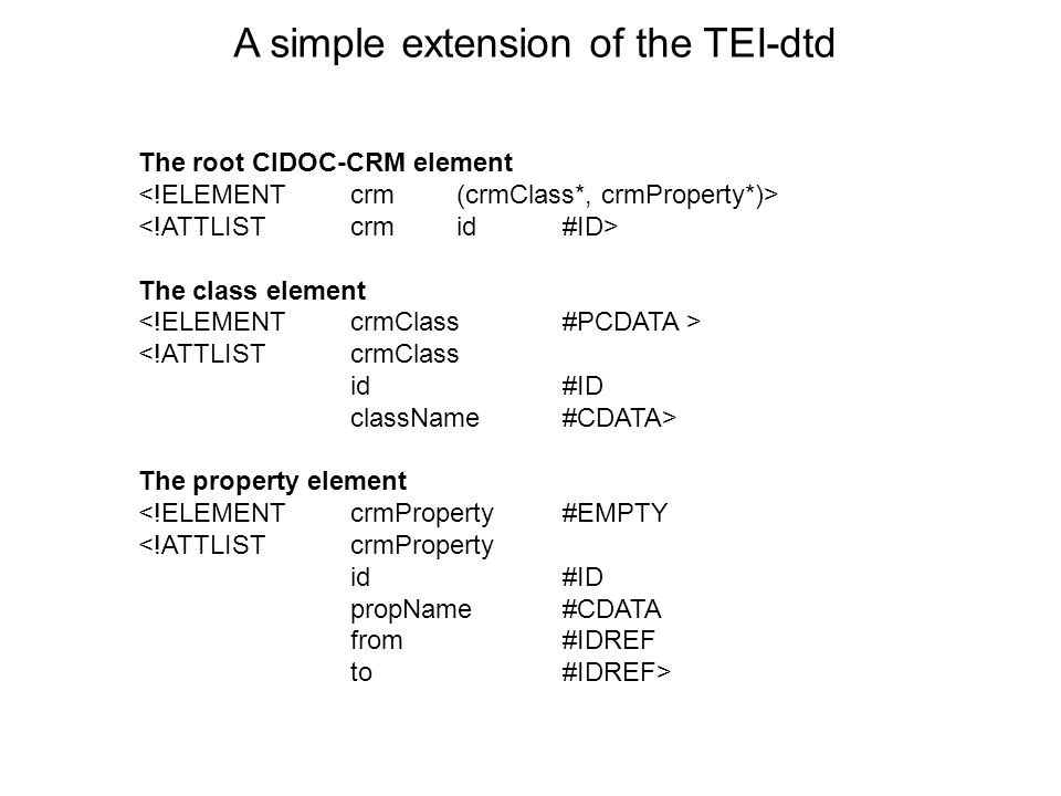 A simple extension of the TEI-dtd The root CIDOC-CRM element The class element <!ATTLIST crmClass id#ID className#CDATA> The property element <!ELEMENT crmProperty #EMPTY <!ATTLIST crmProperty id#ID propName#CDATA from#IDREF to#IDREF>