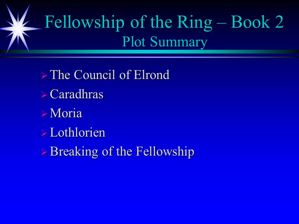 Fellowship of the Ring – Book 2 Plot Summary  The Council of Elrond  Caradhras  Moria  Lothlorien  Breaking of the Fellowship