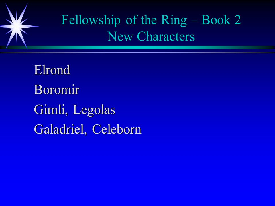 Fellowship of the Ring – Book 2 New Characters ElrondBoromir Gimli, Legolas Galadriel, Celeborn