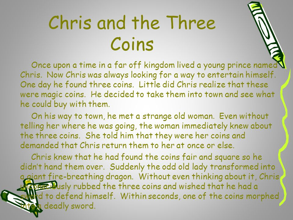 Chris and the Three Coins Once upon a time in a far off kingdom lived a young prince named Chris. Now Chris was always looking for a way to entertain