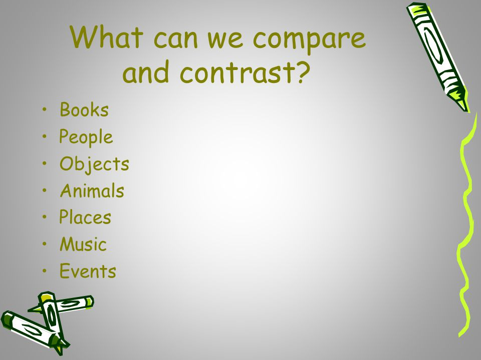 What can we compare and contrast? Books People Objects Animals Places Music Events