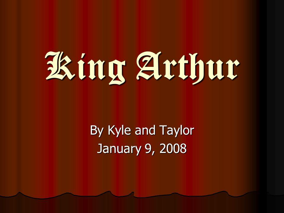 King Arthur King Arthur By Kyle and Taylor January 9, 2008