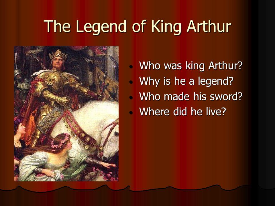 The Legend of King Arthur Who was king Arthur.Who was king Arthur.
