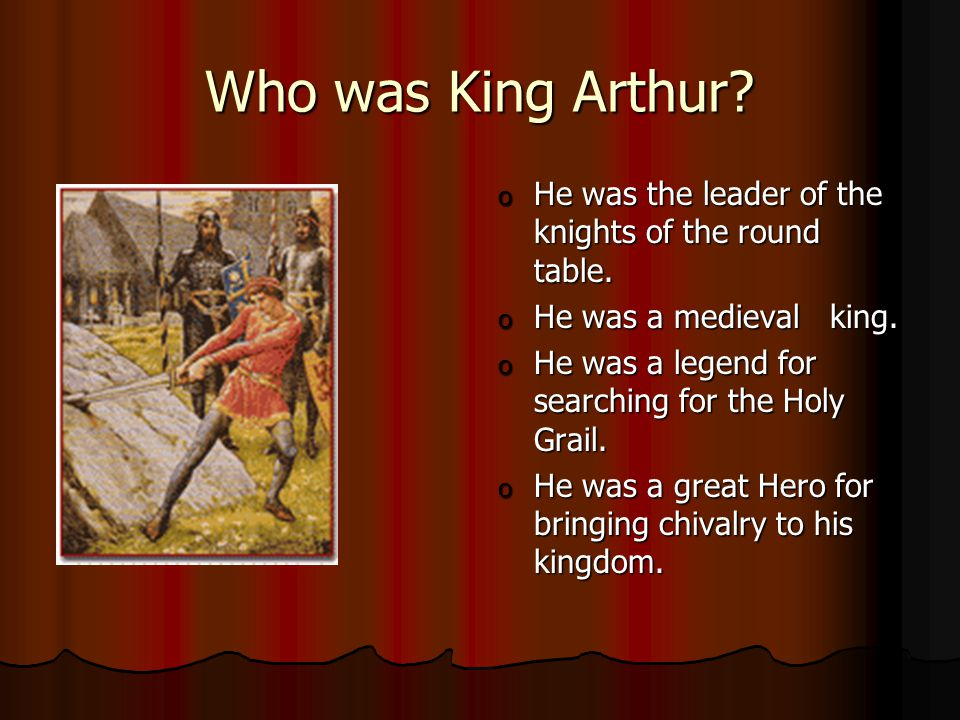 Who was King Arthur.o He was the leader of the knights of the round table.