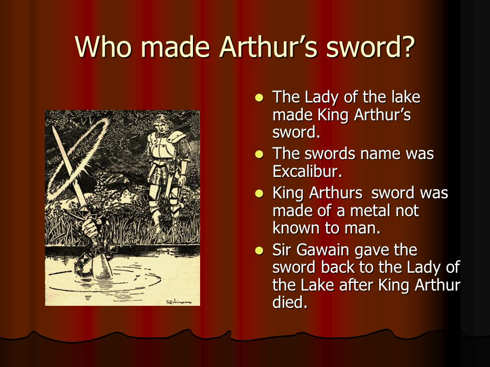 Who made Arthur's sword.The Lady of the lake made King Arthur's sword.
