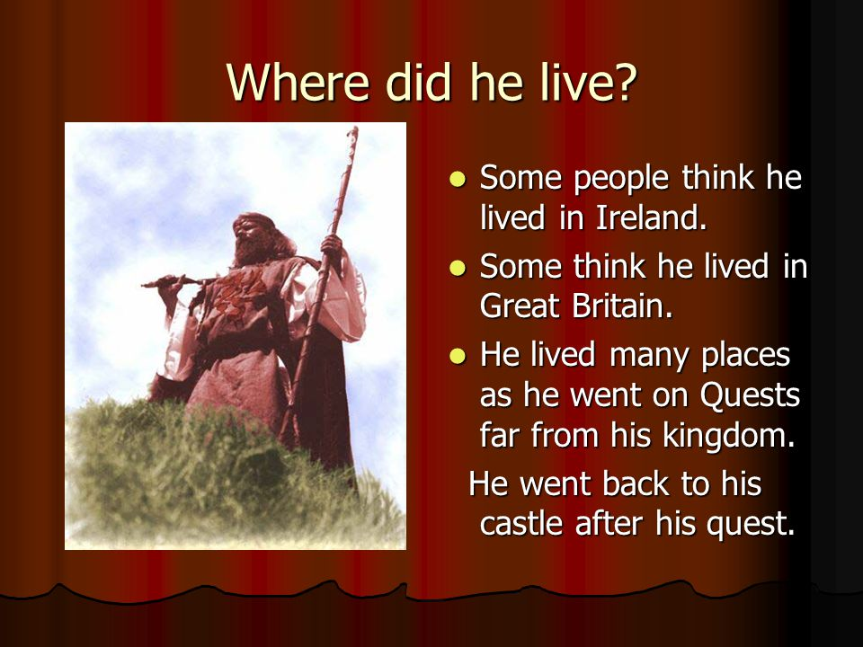 Where did he live.Some people think he lived in Ireland.