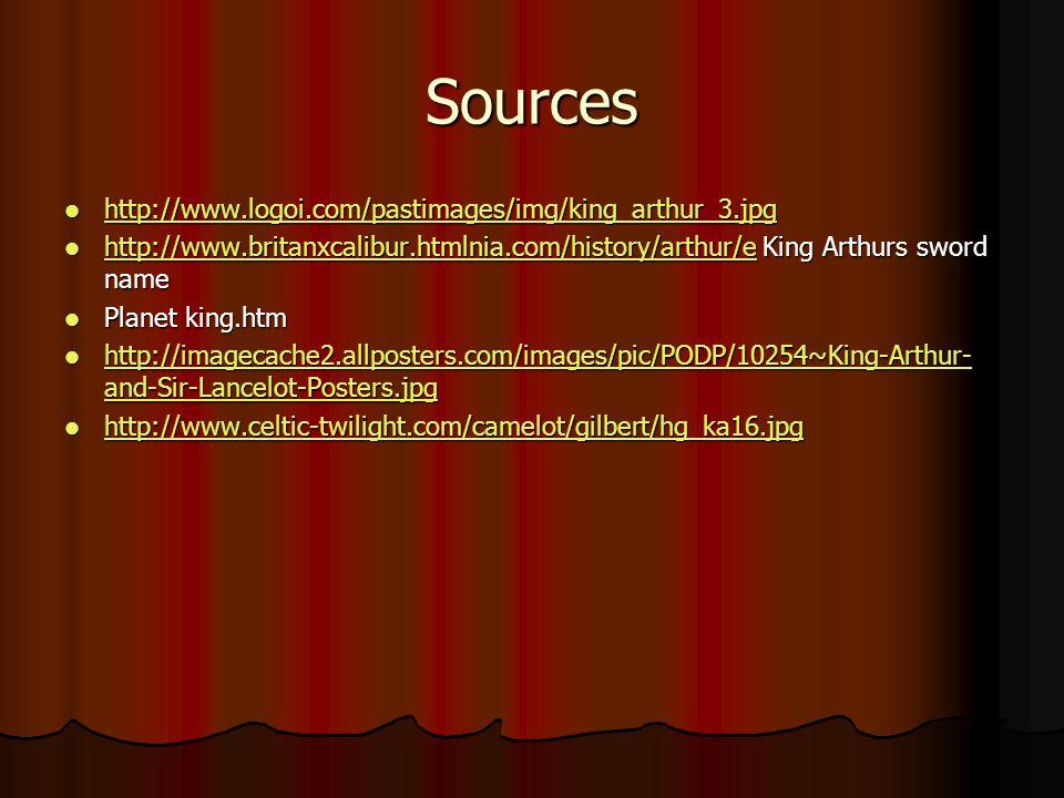 Sources http://www.logoi.com/pastimages/img/king_arthur_3.jpg http://www.logoi.com/pastimages/img/king_arthur_3.jpg http://www.logoi.com/pastimages/img/king_arthur_3.jpg http://www.britanxcalibur.htmlnia.com/history/arthur/e King Arthurs sword name http://www.britanxcalibur.htmlnia.com/history/arthur/e King Arthurs sword name http://www.britanxcalibur.htmlnia.com/history/arthur/e Planet king.htm Planet king.htm http://imagecache2.allposters.com/images/pic/PODP/10254~King-Arthur- and-Sir-Lancelot-Posters.jpg http://imagecache2.allposters.com/images/pic/PODP/10254~King-Arthur- and-Sir-Lancelot-Posters.jpg http://imagecache2.allposters.com/images/pic/PODP/10254~King-Arthur- and-Sir-Lancelot-Posters.jpg http://imagecache2.allposters.com/images/pic/PODP/10254~King-Arthur- and-Sir-Lancelot-Posters.jpg http://www.celtic-twilight.com/camelot/gilbert/hg_ka16.jpg http://www.celtic-twilight.com/camelot/gilbert/hg_ka16.jpg http://www.celtic-twilight.com/camelot/gilbert/hg_ka16.jpg