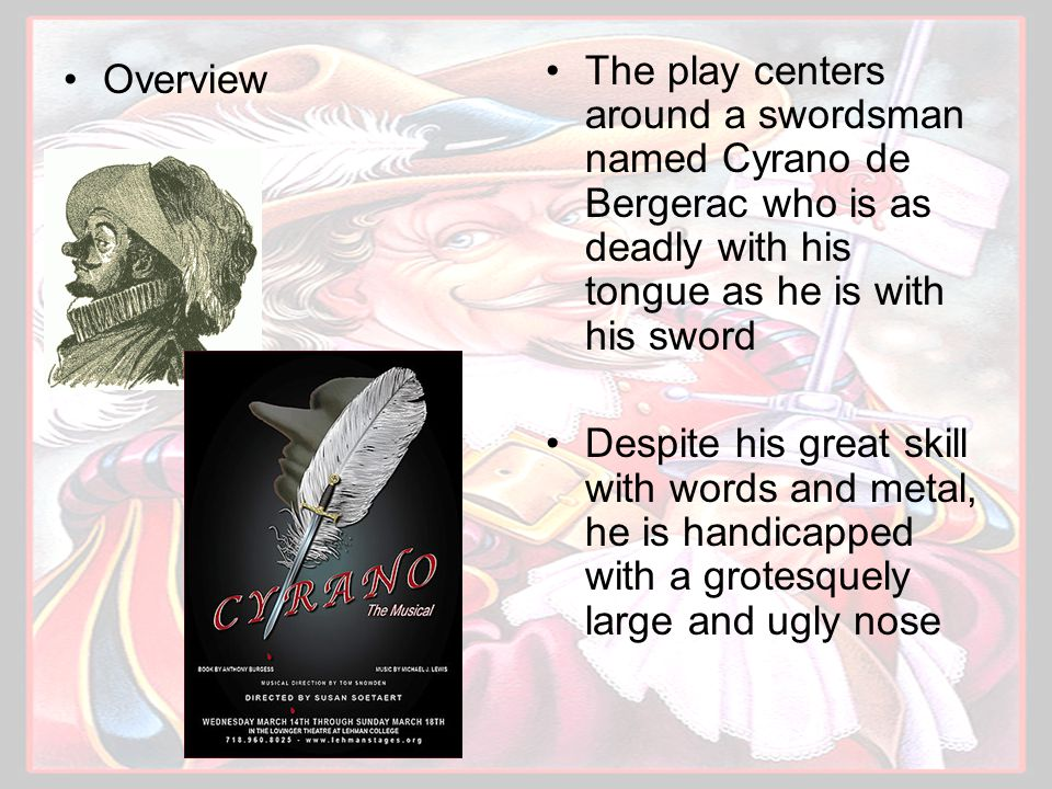 Overview The play centers around a swordsman named Cyrano de Bergerac who is as deadly with his tongue as he is with his sword Despite his great skill with words and metal, he is handicapped with a grotesquely large and ugly nose
