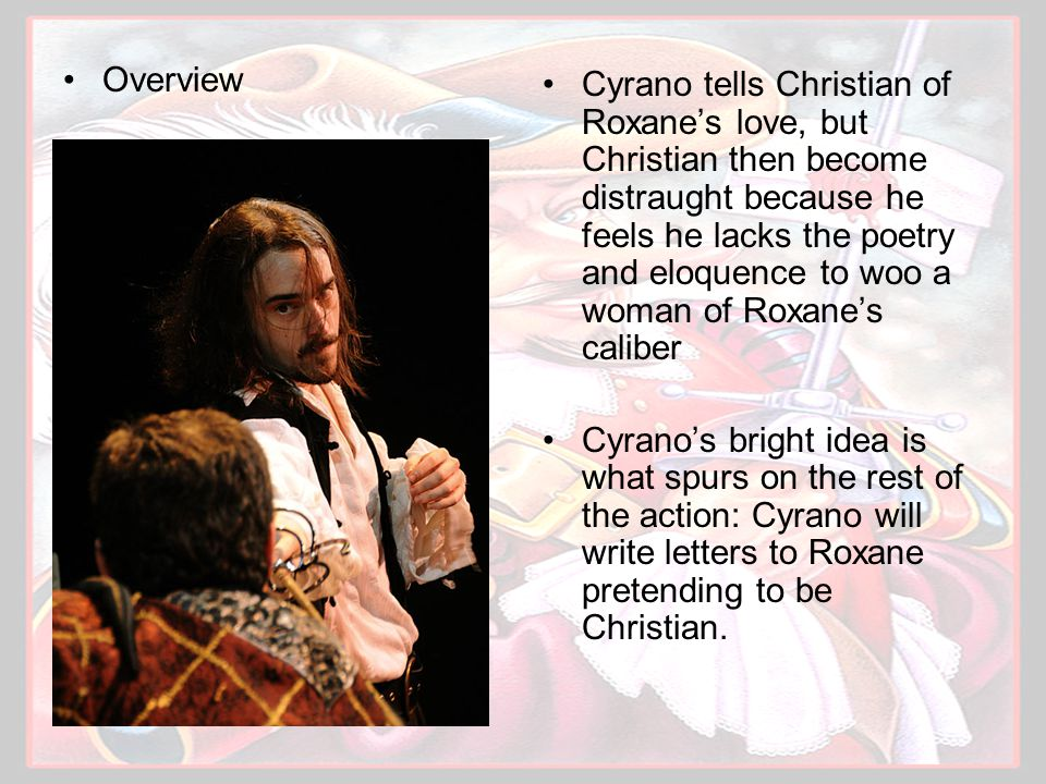 Overview Cyrano tells Christian of Roxane's love, but Christian then become distraught because he feels he lacks the poetry and eloquence to woo a woman of Roxane's caliber Cyrano's bright idea is what spurs on the rest of the action: Cyrano will write letters to Roxane pretending to be Christian.