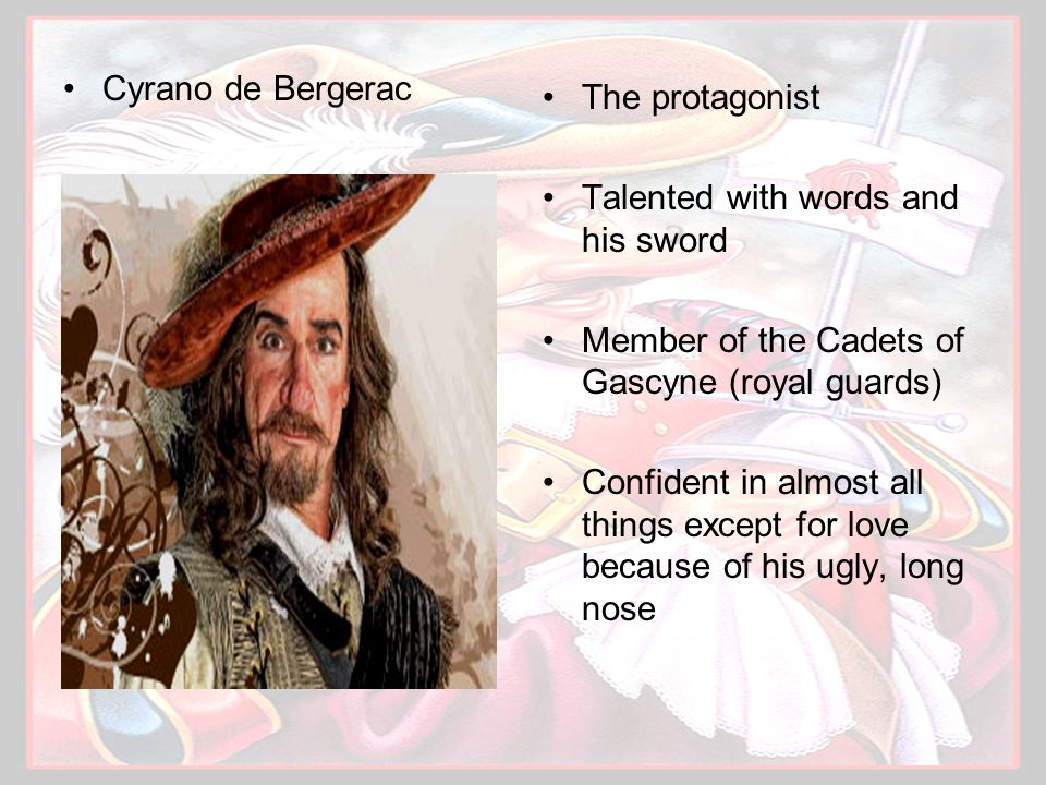 Cyrano de Bergerac The protagonist Talented with words and his sword Member of the Cadets of Gascyne (royal guards) Confident in almost all things except for love because of his ugly, long nose