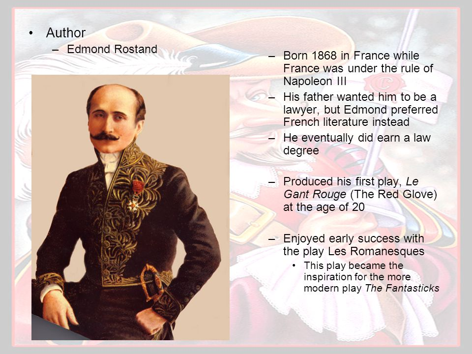 Author –Edmond Rostand –Born 1868 in France while France was under the rule of Napoleon III –His father wanted him to be a lawyer, but Edmond preferre