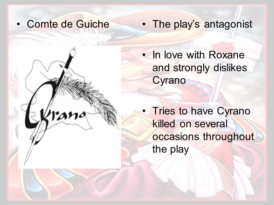 Comte de GuicheThe play's antagonist In love with Roxane and strongly dislikes Cyrano Tries to have Cyrano killed on several occasions throughout the play
