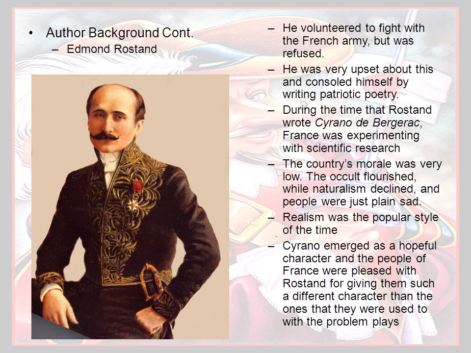 Author Background Cont. –Edmond Rostand –He volunteered to fight with the French army, but was refused. –He was very upset about this and consoled him