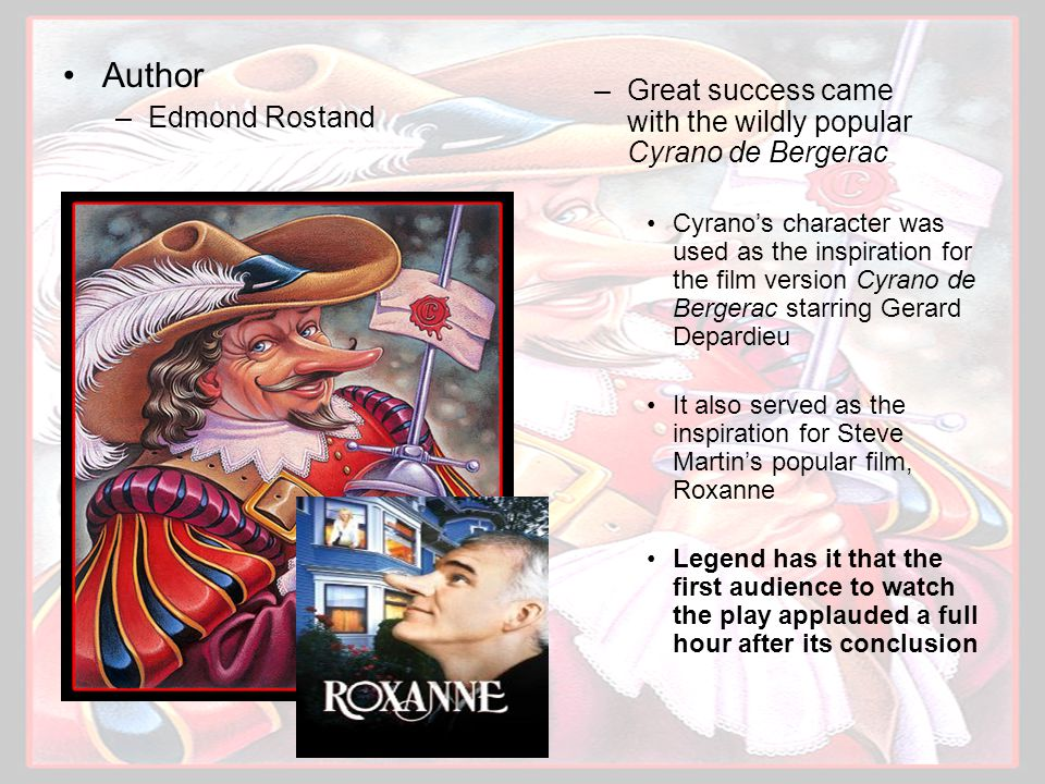 Author –Edmond Rostand –Great success came with the wildly popular Cyrano de Bergerac Cyrano's character was used as the inspiration for the film version Cyrano de Bergerac starring Gerard Depardieu It also served as the inspiration for Steve Martin's popular film, Roxanne Legend has it that the first audience to watch the play applauded a full hour after its conclusion