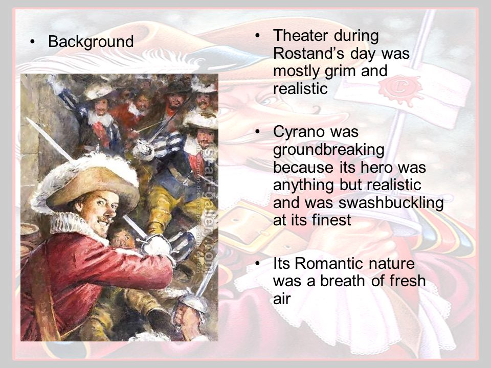 Background The play harkened back to an era in theatre when men were musketeers, women were there to be rescued, and wit was just as important to a hero as how he handled his sword Cyrano's unique blend of honesty, courage, wit and passion brought back to the stage the type of protagonist that had been missing