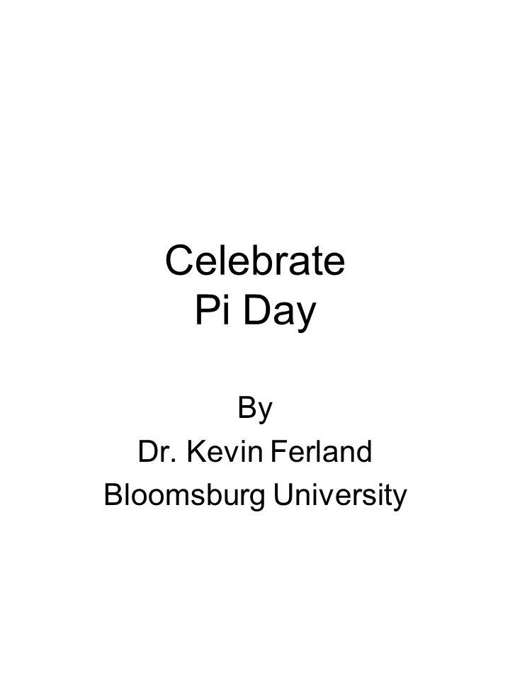 Celebrate Pi Day By Dr. Kevin Ferland Bloomsburg University