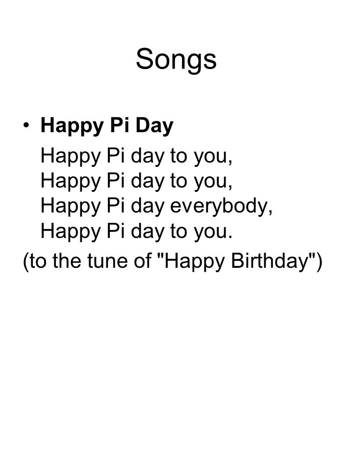 Songs Happy Pi Day Happy Pi day to you, Happy Pi day to you, Happy Pi day everybody, Happy Pi day to you.