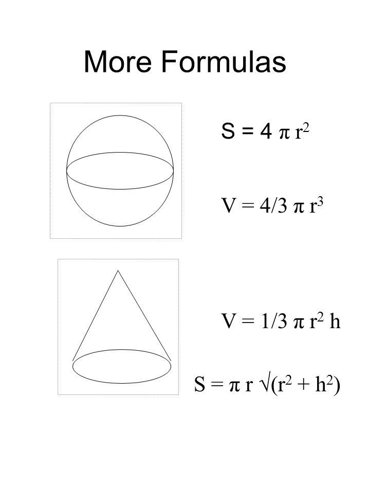 More Formulas S = 4 π r 2 V = 4/3 π r 3 V = 1/3 π r 2 h S = π r √(r 2 + h 2 )