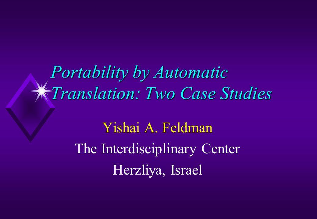 Portability by Automatic Translation: Two Case Studies Yishai A. Feldman The Interdisciplinary Center Herzliya, Israel