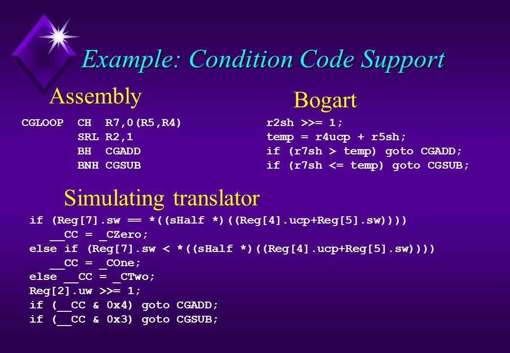 Example: Condition Code Support CGLOOP CH R7,0(R5,R4) SRL R2,1 BH CGADD BNH CGSUB Assembly if (Reg[7].sw == *((sHalf *)((Reg[4].ucp+Reg[5].sw)))) __CC