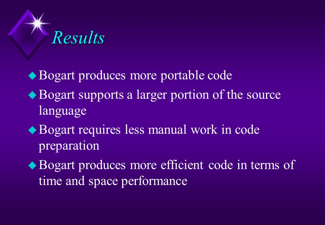 Results u Bogart produces more portable code u Bogart supports a larger portion of the source language u Bogart requires less manual work in code prep