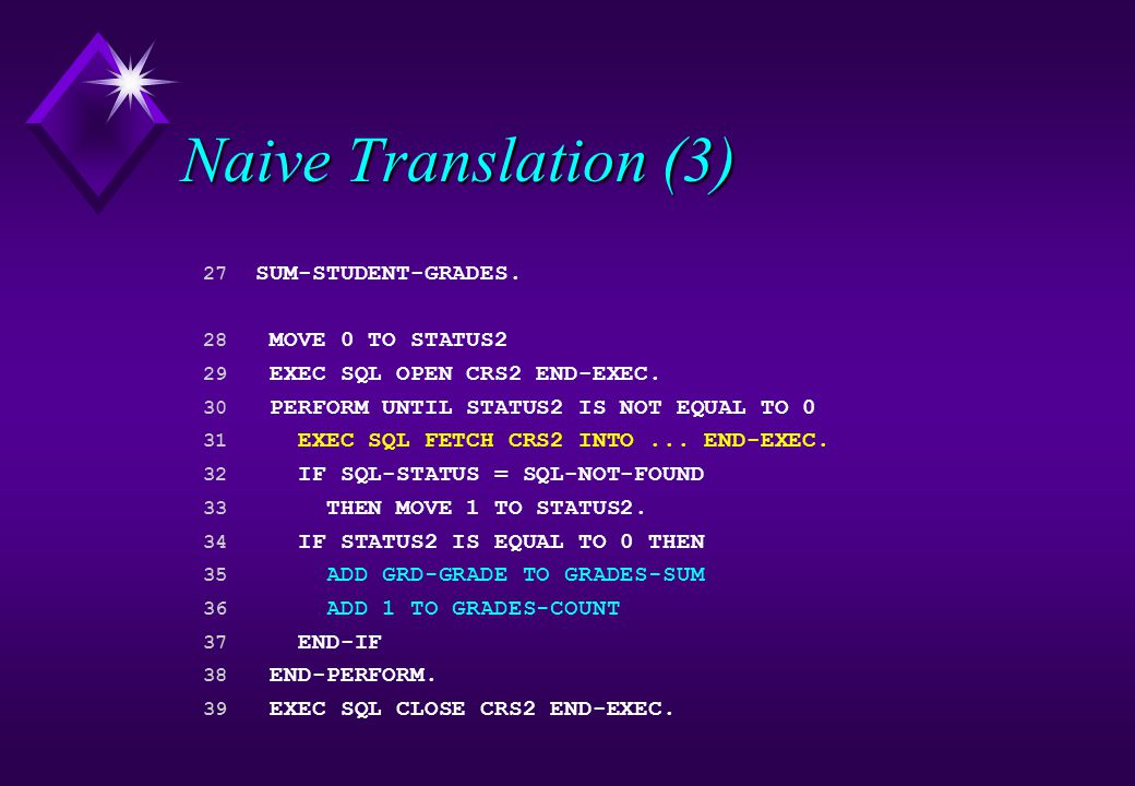 Naive Translation (3) 27 SUM-STUDENT-GRADES. 28 MOVE 0 TO STATUS2 29 EXEC SQL OPEN CRS2 END-EXEC.