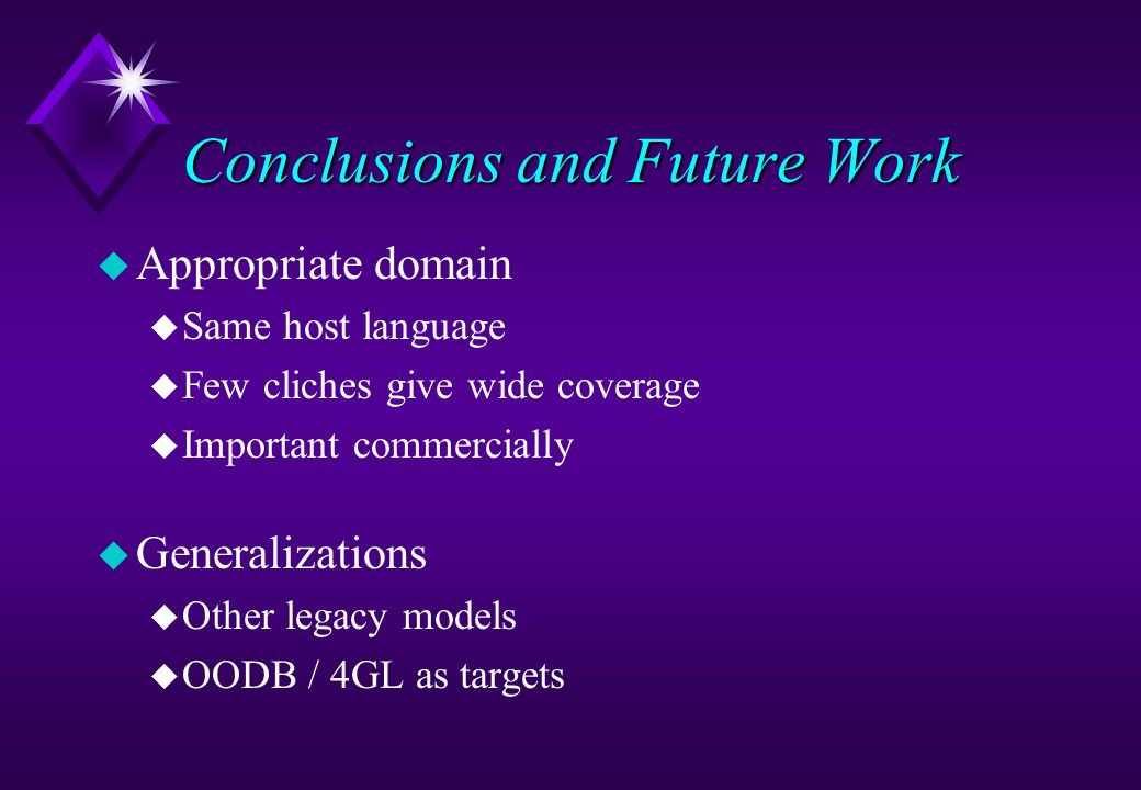 Conclusions and Future Work u Appropriate domain u Same host language u Few cliches give wide coverage u Important commercially u Generalizations u Other legacy models u OODB / 4GL as targets