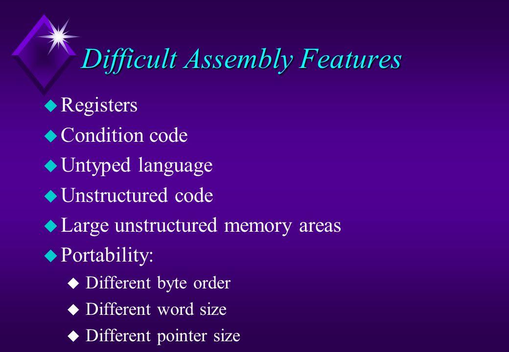 Difficult Assembly Features u Registers u Condition code u Untyped language u Unstructured code u Large unstructured memory areas u Portability: u Dif