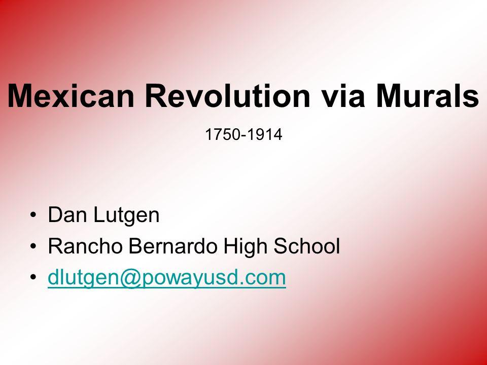 Dan Lutgen Rancho Bernardo High School dlutgen@powayusd.com Mexican Revolution via Murals 1750-1914