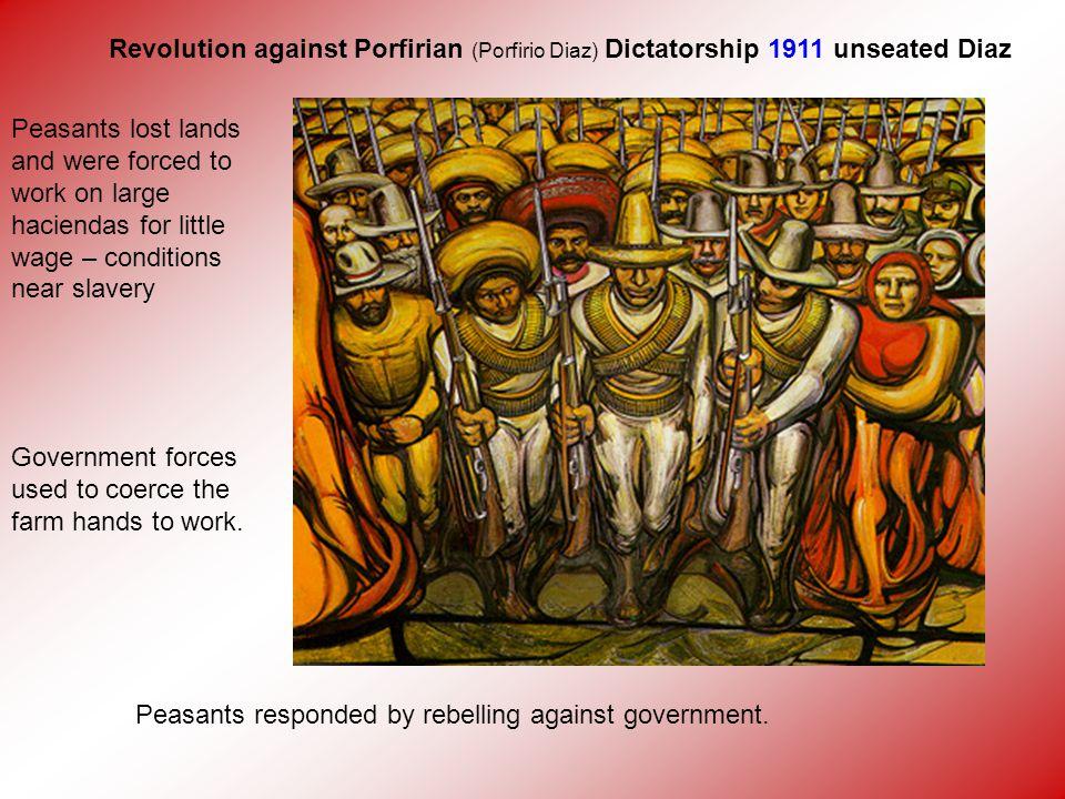 Revolution against Porfirian (Porfirio Diaz) Dictatorship 1911 unseated Diaz Peasants lost lands and were forced to work on large haciendas for little