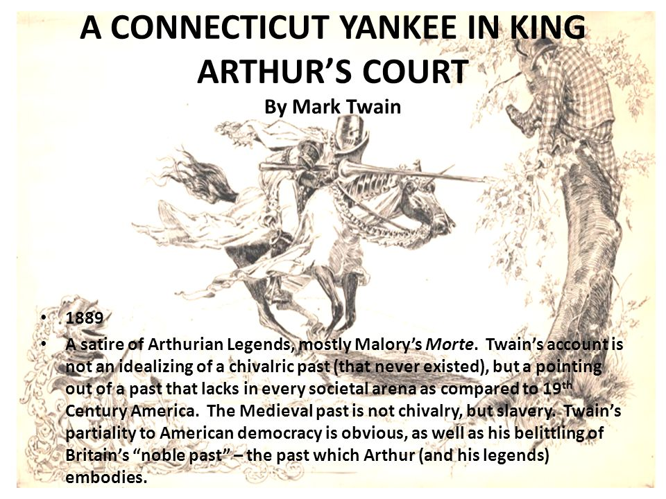 A CONNECTICUT YANKEE IN KING ARTHUR'S COURT By Mark Twain 1889 A satire of Arthurian Legends, mostly Malory's Morte.