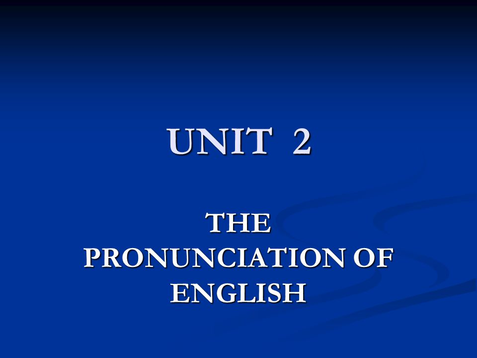 UNIT 2 THE PRONUNCIATION OF ENGLISH