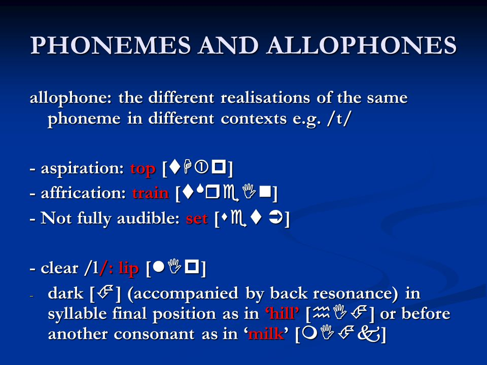 PHONEMES AND ALLOPHONES allophone: the different realisations of the same phoneme in different contexts e.g.