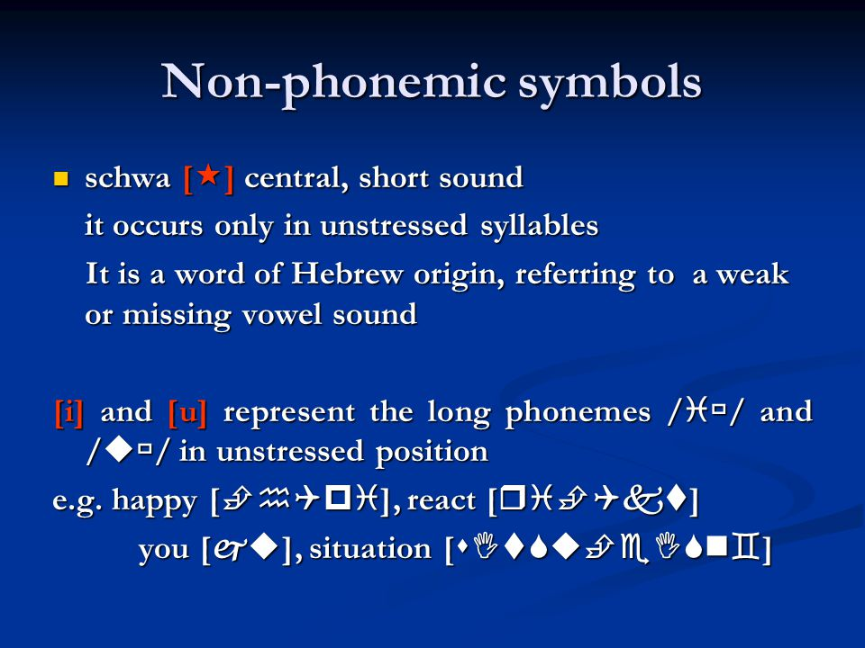 Non-phonemic symbols schwa [  ] central, short sound schwa [  ] central, short sound it occurs only in unstressed syllables It is a word of Hebrew origin, referring to a weak or missing vowel sound It is a word of Hebrew origin, referring to a weak or missing vowel sound [i] and [u] represent the long phonemes /  / and /  / in unstressed position e.g.
