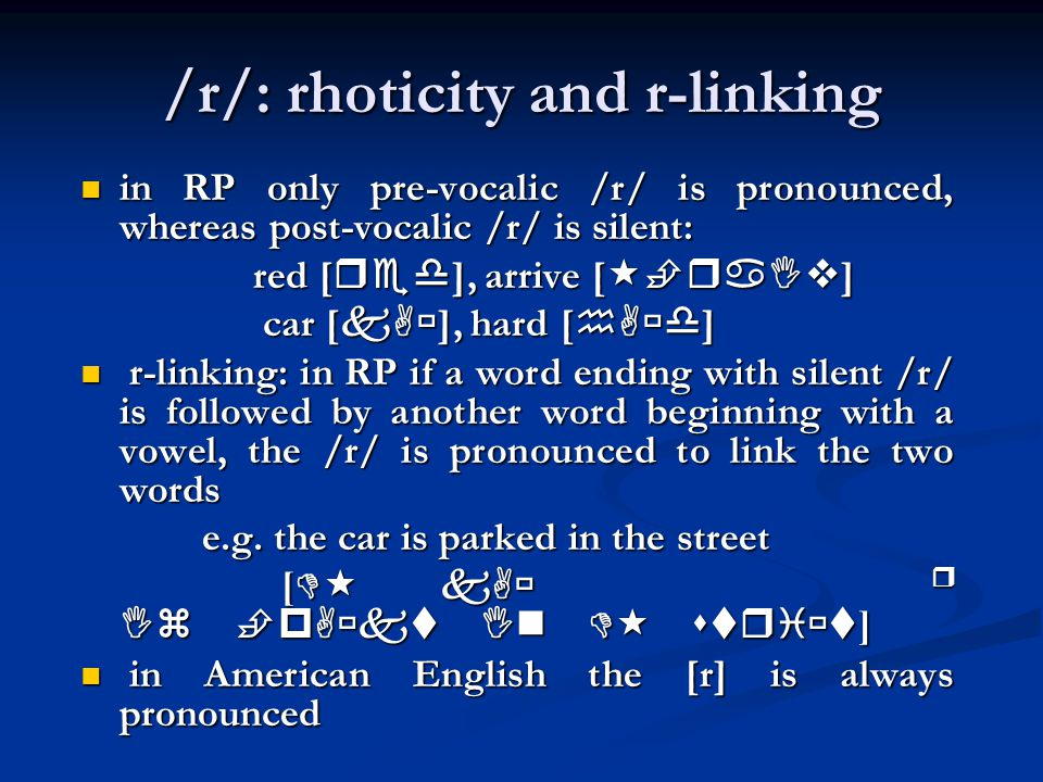/r/: rhoticity and r-linking in RP only pre-vocalic /r/ is pronounced, whereas post-vocalic /r/ is silent: in RP only pre-vocalic /r/ is pronounced, whereas post-vocalic /r/ is silent: red [  ], arrive [  ] red [  ], arrive [  ] car [  ], hard [  ] car [  ], hard [  ] r-linking: in RP if a word ending with silent /r/ is followed by another word beginning with a vowel, the /r/ is pronounced to link the two words r-linking: in RP if a word ending with silent /r/ is followed by another word beginning with a vowel, the /r/ is pronounced to link the two words e.g.